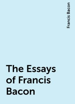 The Essays of Francis Bacon, Francis Bacon