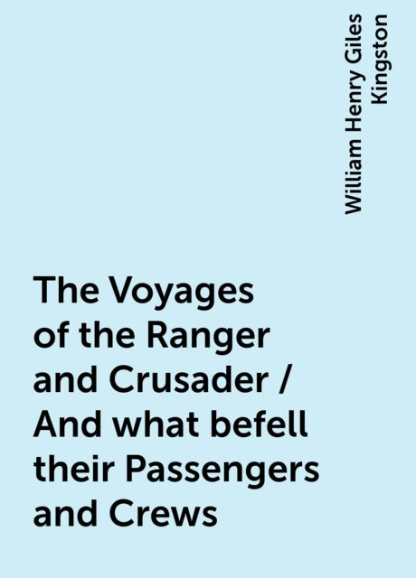 The Voyages of the Ranger and Crusader / And what befell their Passengers and Crews, William Henry Giles Kingston