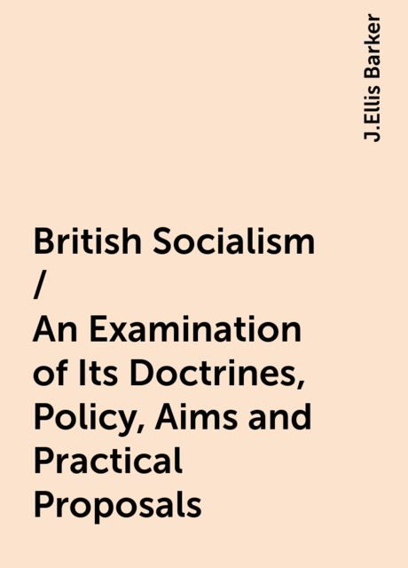 British Socialism / An Examination of Its Doctrines, Policy, Aims and Practical Proposals, J.Ellis Barker