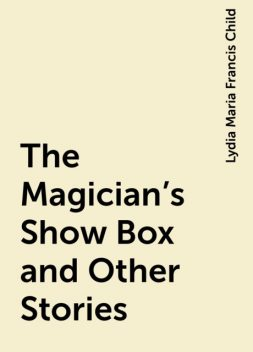 The Magician's Show Box and Other Stories, Lydia Maria Francis Child