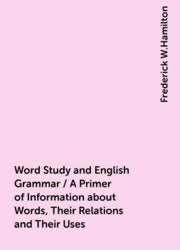 Word Study and English Grammar / A Primer of Information about Words, Their Relations and Their Uses, Frederick W.Hamilton