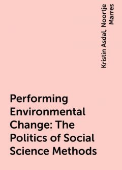 Performing Environmental Change: The Politics of Social Science Methods, Noortje Marres, Kristin Asdal