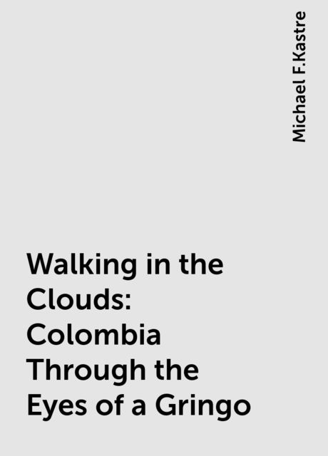 Walking in the Clouds: Colombia Through the Eyes of a Gringo, Michael F.Kastre