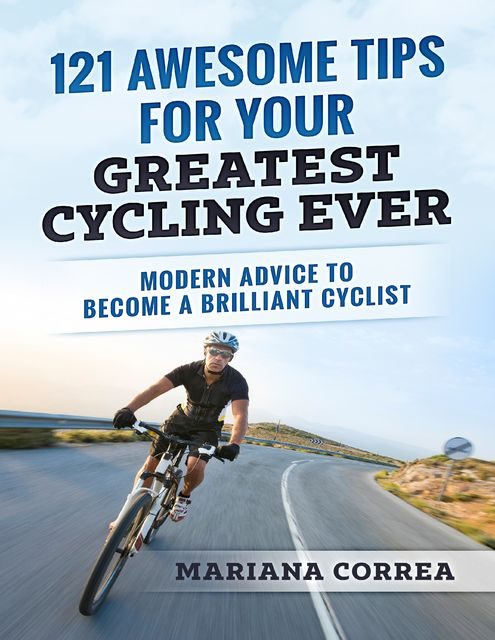 """121 Awesome Tips for Your Greatest Cycling Ever """"-"""" Modern Advice to Become a Brilliant Cyclist, Mariana Correa"""