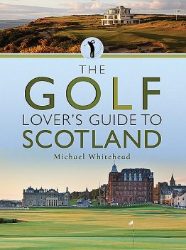 The Golf Lover's Guide to Scotland, Michael Whitehead
