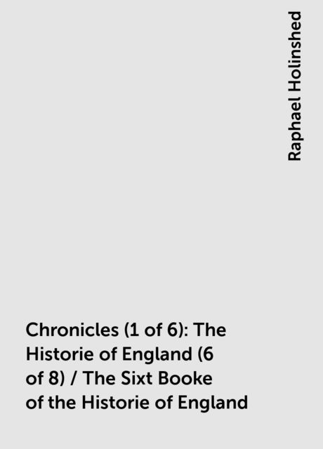 Chronicles (1 of 6): The Historie of England (6 of 8) / The Sixt Booke of the Historie of England, Raphael Holinshed
