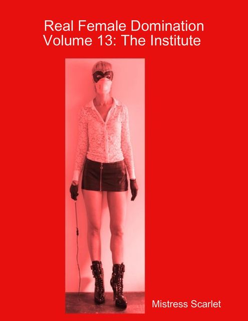 Real Female Domination: Volume 13: The Institute, Mistress Scarlet
