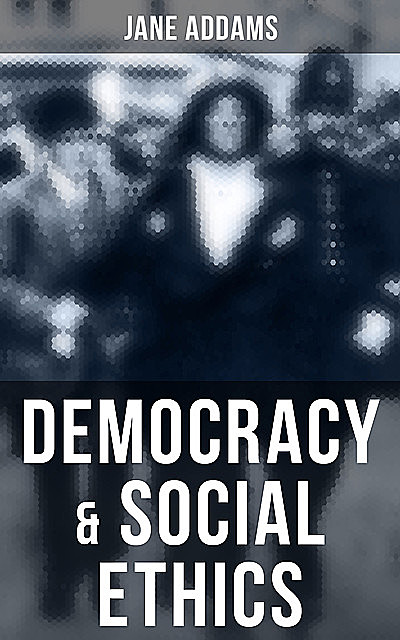 Democracy & Social Ethics, Jane Addams