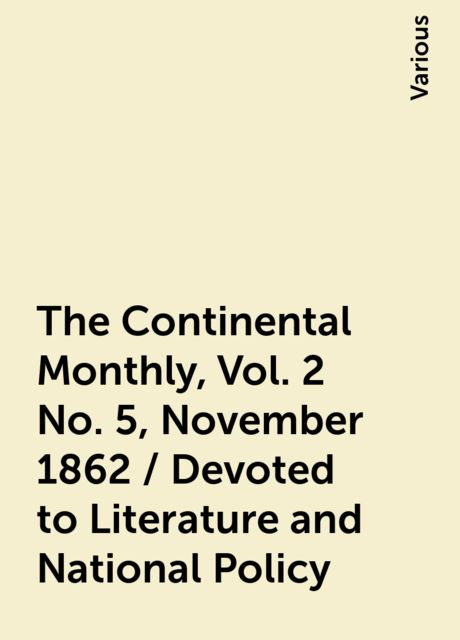 The Continental Monthly , Vol. 2 No. 5, November 1862 / Devoted to Literature and National Policy, Various