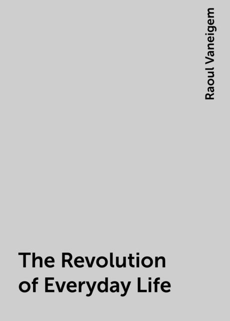 The Revolution of Everyday Life, Raoul Vaneigem