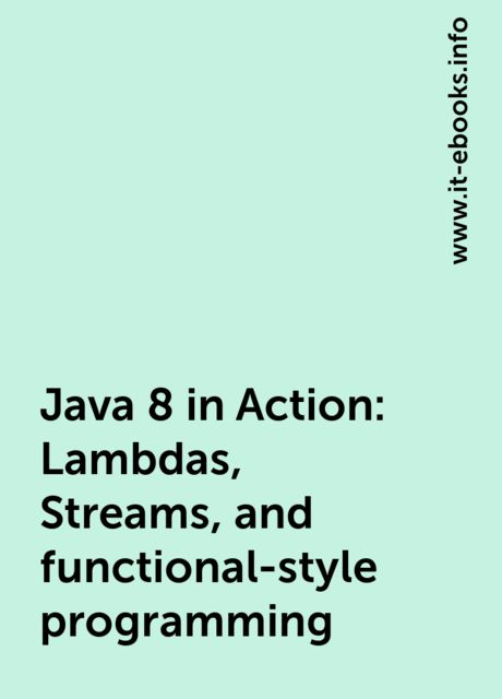 Java 8 in Action: Lambdas, Streams, and functional-style programming, www.it-ebooks.info