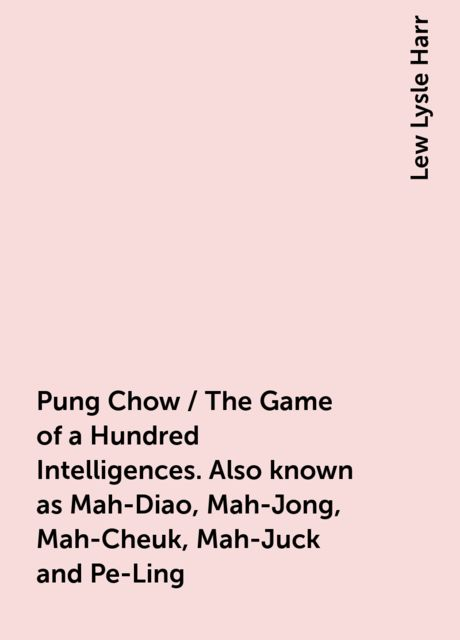 Pung Chow / The Game of a Hundred Intelligences. Also known as Mah-Diao, Mah-Jong, Mah-Cheuk, Mah-Juck and Pe-Ling, Lew Lysle Harr