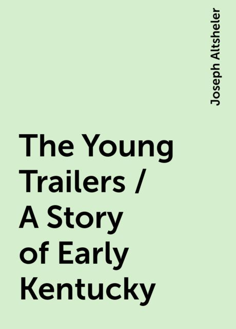 The Young Trailers / A Story of Early Kentucky, Joseph Altsheler