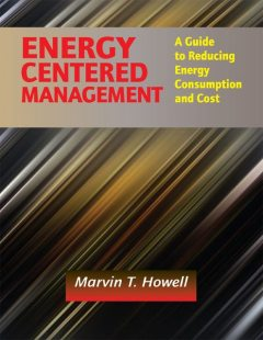 Energy Centered Management: A Guide to Reducing Energy Consumption and Cost, Marvin T. Howell