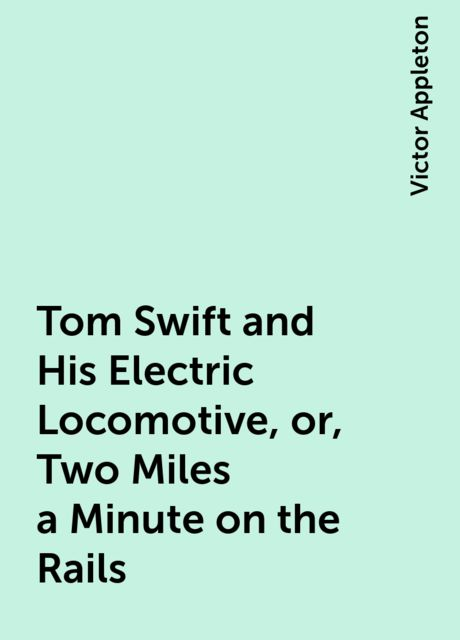 Tom Swift and His Electric Locomotive, or, Two Miles a Minute on the Rails, Victor Appleton