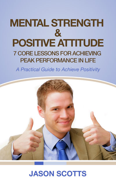 Mental Strength & Positive Attitude: 7 Core Lessons For Achieving Peak Performance In Life, Jason Scotts