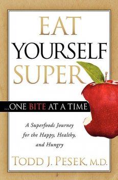 Eat Yourself Super … One Bite at a Time, Todd J. Pesek