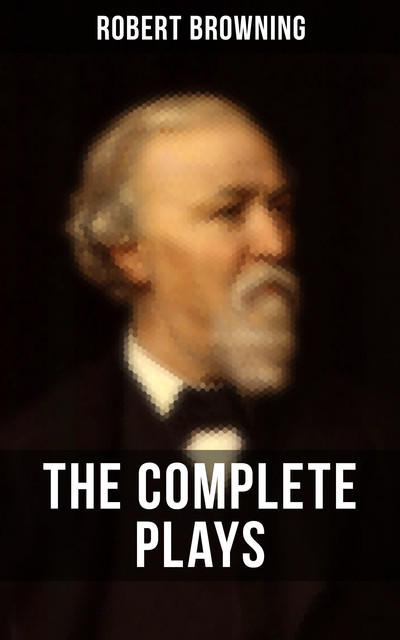 THE COMPLETE PLAYS OF ROBERT BROWNING, Robert Browning