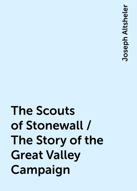 The Scouts of Stonewall / The Story of the Great Valley Campaign, Joseph Altsheler