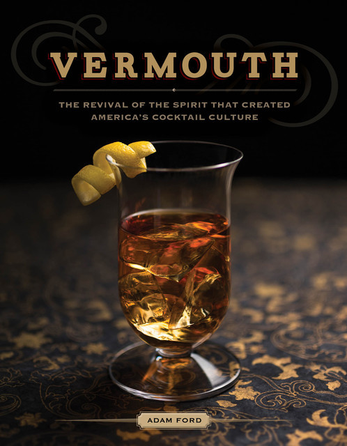 Vermouth: A Sprited Revival, with 40 Modern Cocktails (Second Edition), Adam Ford
