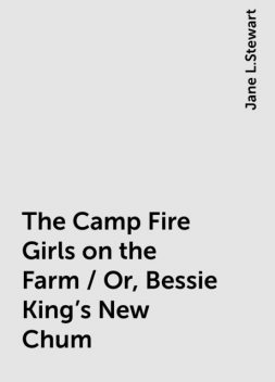 The Camp Fire Girls on the Farm / Or, Bessie King's New Chum, Jane L.Stewart