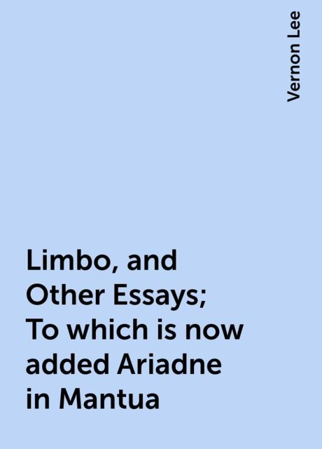 Limbo, and Other Essays; To which is now added Ariadne in Mantua, Vernon Lee