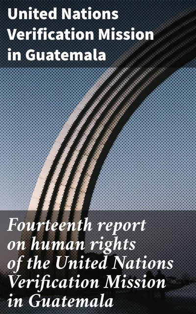 Fourteenth report on human rights of the United Nations Verification Mission in Guatemala, United Nations Verification Mission in Guatemala