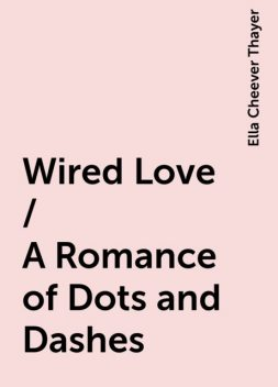 Wired Love / A Romance of Dots and Dashes, Ella Cheever Thayer
