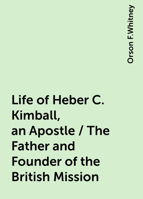 Life of Heber C. Kimball, an Apostle / The Father and Founder of the British Mission, Orson F.Whitney