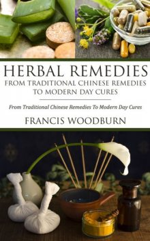 Herbal Remedies: From Traditional Chinese Remedies To Modern Day Cures, Francis Woodburn
