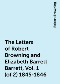 The Letters of Robert Browning and Elizabeth Barrett Barrett, Vol. 1 (of 2) 1845-1846, Robert Browning