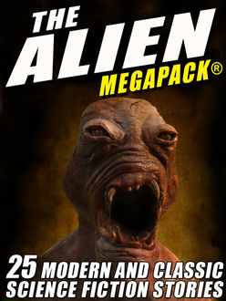 The Alien MEGAPACK®: 25 Modern and Classic Science Fiction Stories, John Gregory Betancourt, Lester Del Rey, Richard Wilson, Jerome Bixby, Tim Sullivan