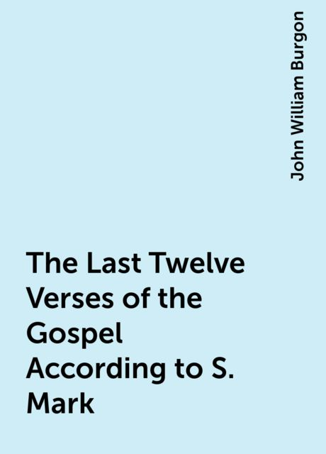 The Last Twelve Verses of the Gospel According to S. Mark, John William Burgon