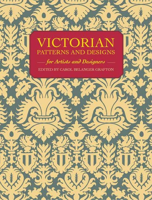 Victorian Patterns and Designs for Artists and Designers, Carol Belanger Grafton