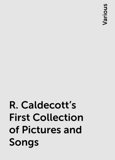 R. Caldecott's First Collection of Pictures and Songs, Various