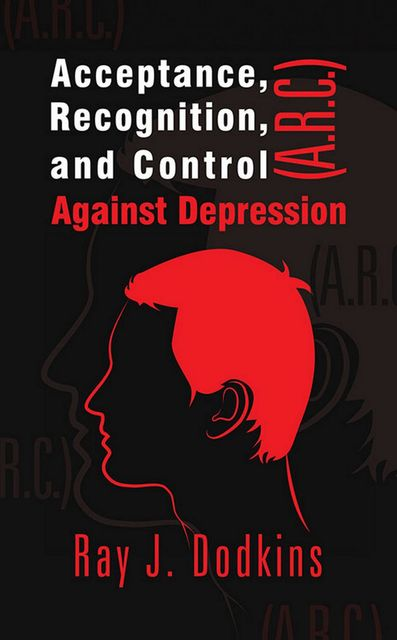 Acceptance, Recognition, and Control (A.R.C.) Against Depression, Raymond J.Dodkins