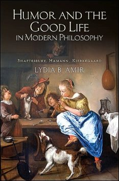 Humor and the Good Life in Modern Philosophy, Lydia Amir