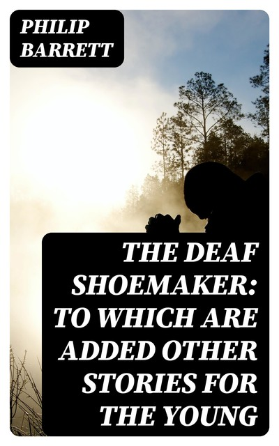 The Deaf Shoemaker: To Which Are Added Other Stories for the Young, Philip Barrett