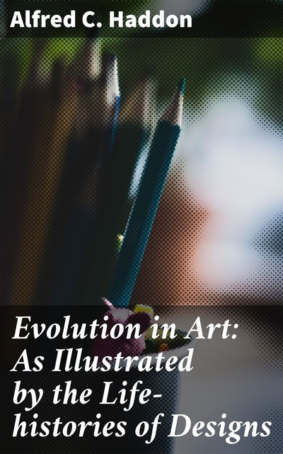 Evolution in Art: As Illustrated by the Life-histories of Designs, Alfred C. Haddon