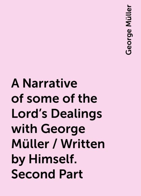 A Narrative of some of the Lord's Dealings with George Müller / Written by Himself. Second Part, George Müller