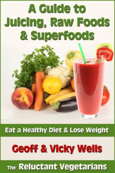 A Guide to Juicing, Raw Foods & Superfoods, Geoff Wells, Vicky Wells