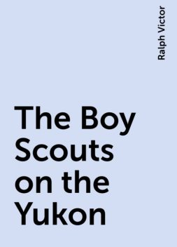 The Boy Scouts on the Yukon, Ralph Victor