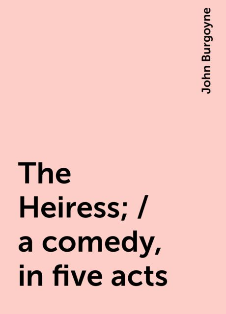 The Heiress; / a comedy, in five acts, John Burgoyne