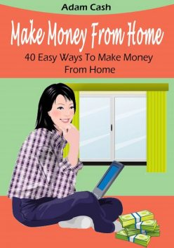 Make Money From Home– 40 Easy Ways to Make Money From Home, Adam Cash