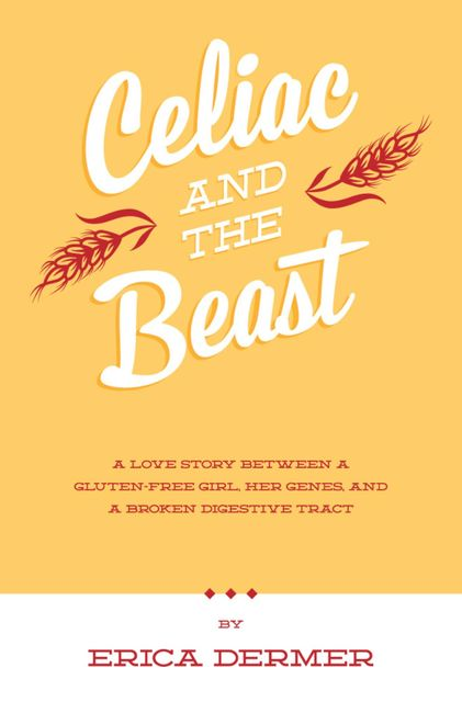 Celiac and the Beast: A Love Story Between a Gluten-Free Girl, Her Genes, and a Broken Digestive Tract, Erica Dermer
