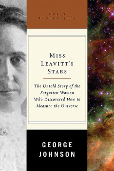 Miss Leavitt's Stars: The Untold Story of the Woman Who Discovered How to Measure the Universe (Great Discoveries), George Johnson