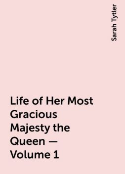 Life of Her Most Gracious Majesty the Queen — Volume 1, Sarah Tytler