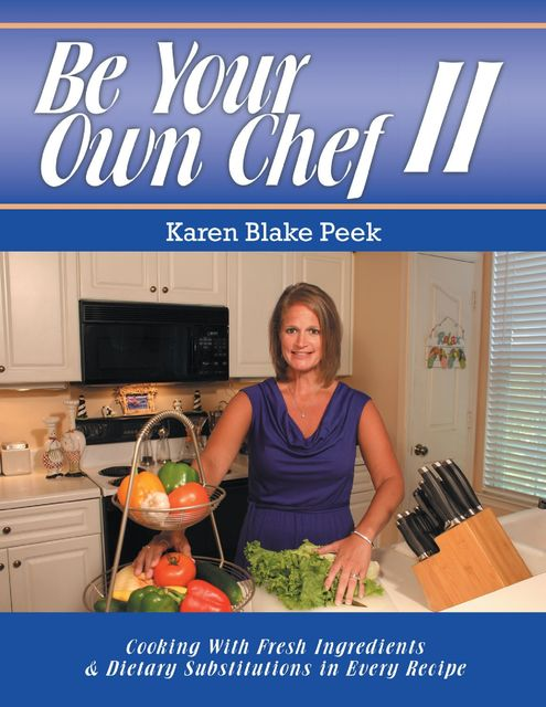 Be Your Own Chef I I: Cooking With Fresh Ingredients and Dietary Substitutions In Every Recipe, Karen Blake Peek