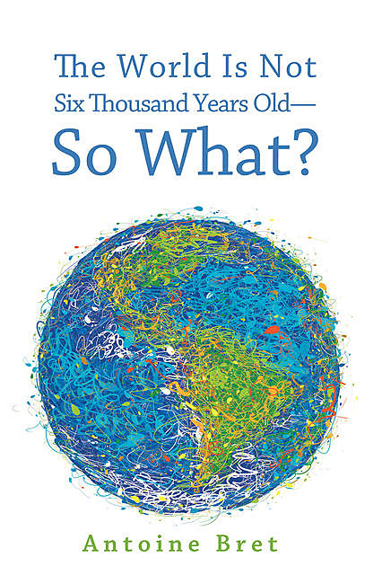 The World Is Not Six Thousand Years Old—So What, Antoine Bret