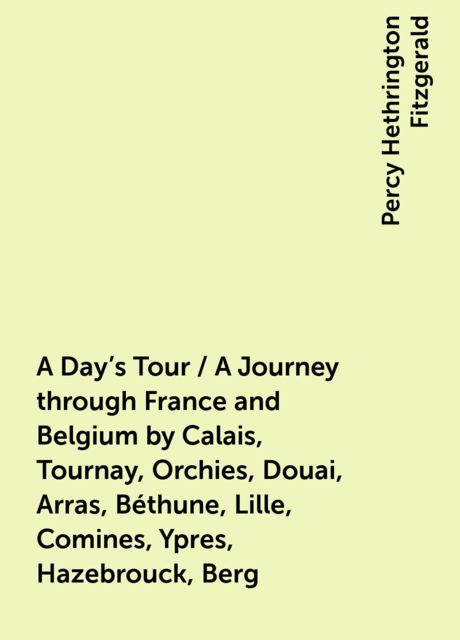 A Day's Tour / A Journey through France and Belgium by Calais, Tournay, Orchies, Douai, Arras, Béthune, Lille, Comines, Ypres, Hazebrouck, Berg, Percy Hethrington Fitzgerald